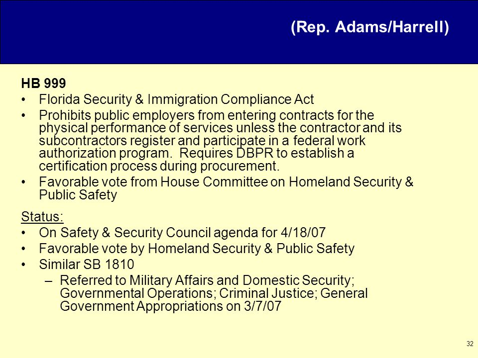 32 HB 999 Florida Security & Immigration Compliance Act Prohibits public employers from entering contracts for the physical performance of services unless the contractor and its subcontractors register and participate in a federal work authorization program.