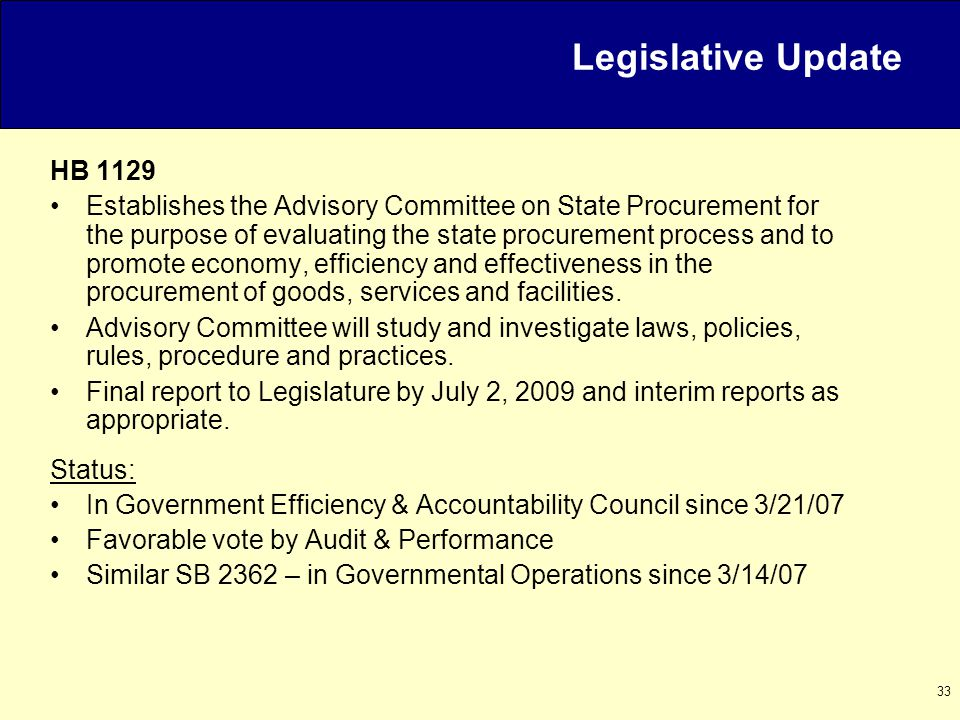 33 HB 1129 Establishes the Advisory Committee on State Procurement for the purpose of evaluating the state procurement process and to promote economy, efficiency and effectiveness in the procurement of goods, services and facilities.
