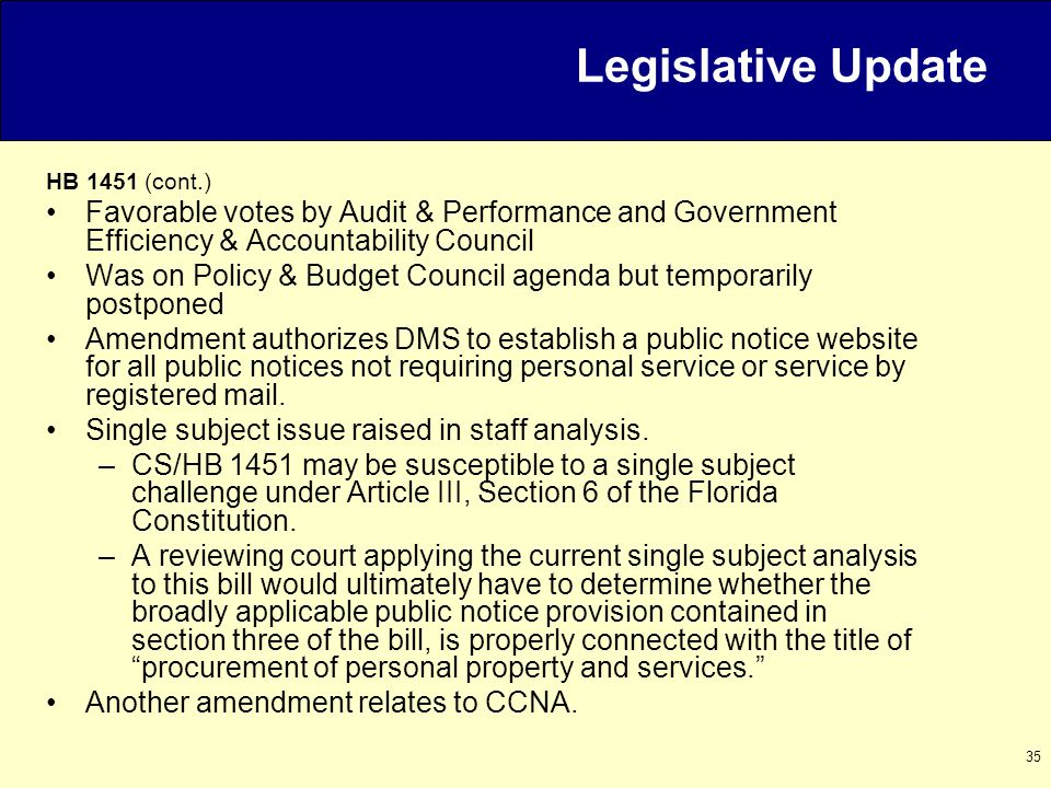 35 HB 1451 (cont.) Favorable votes by Audit & Performance and Government Efficiency & Accountability Council Was on Policy & Budget Council agenda but temporarily postponed Amendment authorizes DMS to establish a public notice website for all public notices not requiring personal service or service by registered mail.