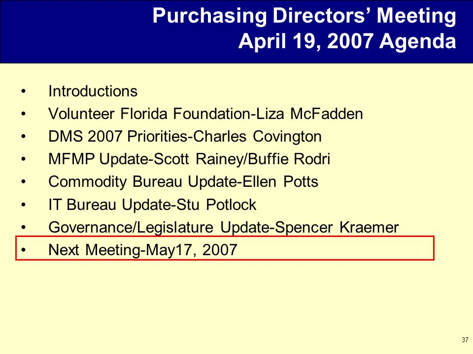 37 Purchasing Directors' Meeting April 19, 2007 Agenda Introductions Volunteer Florida Foundation-Liza McFadden DMS 2007 Priorities-Charles Covington MFMP Update-Scott Rainey/Buffie Rodri Commodity Bureau Update-Ellen Potts IT Bureau Update-Stu Potlock Governance/Legislature Update-Spencer Kraemer Next Meeting-May17, 2007