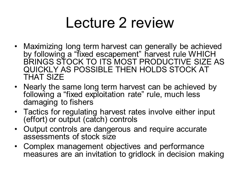 Lecture 2 review Maximizing long term harvest can generally be achieved by following a fixed escapement harvest rule WHICH BRINGS STOCK TO ITS MOST PRODUCTIVE SIZE AS QUICKLY AS POSSIBLE THEN HOLDS STOCK AT THAT SIZE Nearly the same long term harvest can be achieved by following a fixed exploitation rate rule, much less damaging to fishers Tactics for regulating harvest rates involve either input (effort) or output (catch) controls Output controls are dangerous and require accurate assessments of stock size Complex management objectives and performance measures are an invitation to gridlock in decision making