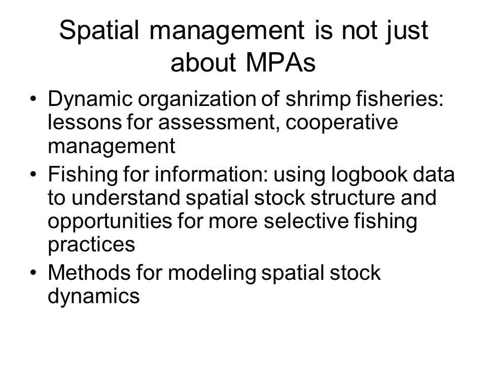 Spatial management is not just about MPAs Dynamic organization of shrimp fisheries: lessons for assessment, cooperative management Fishing for information: using logbook data to understand spatial stock structure and opportunities for more selective fishing practices Methods for modeling spatial stock dynamics