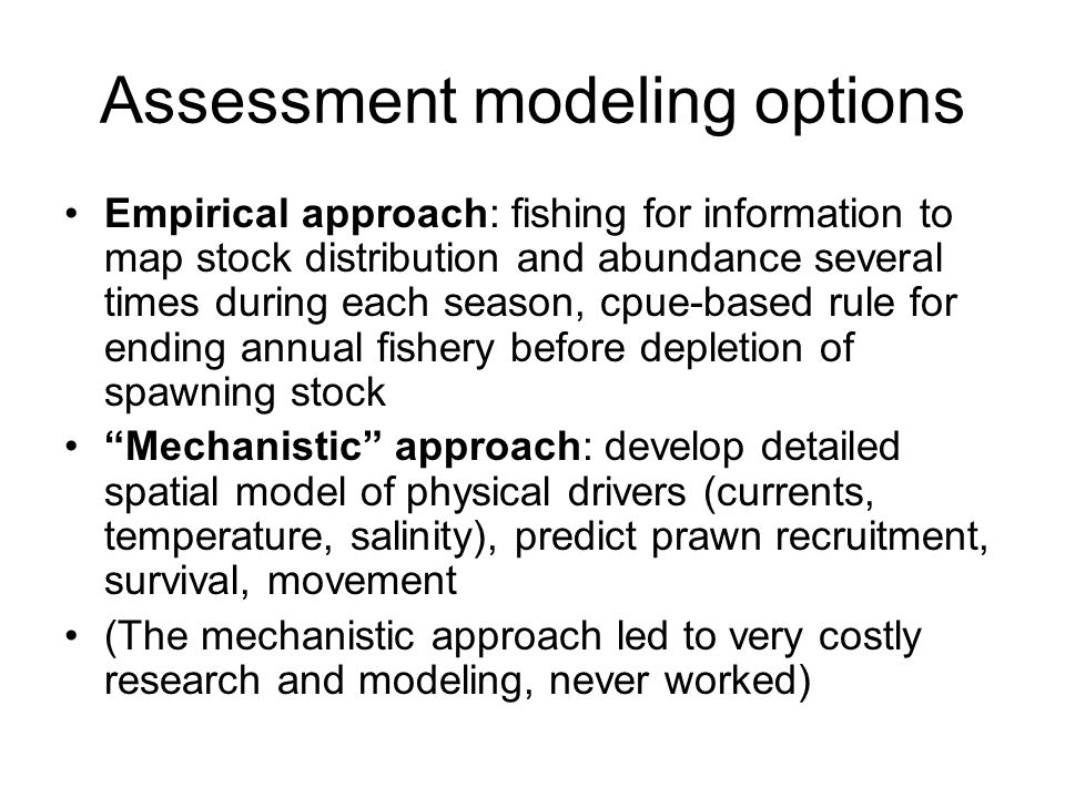 Assessment modeling options Empirical approach: fishing for information to map stock distribution and abundance several times during each season, cpue-based rule for ending annual fishery before depletion of spawning stock Mechanistic approach: develop detailed spatial model of physical drivers (currents, temperature, salinity), predict prawn recruitment, survival, movement (The mechanistic approach led to very costly research and modeling, never worked)