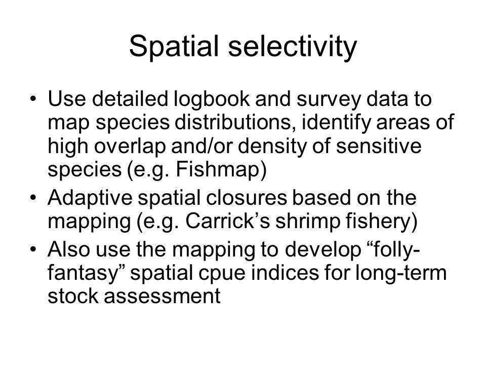 Spatial selectivity Use detailed logbook and survey data to map species distributions, identify areas of high overlap and/or density of sensitive spec
