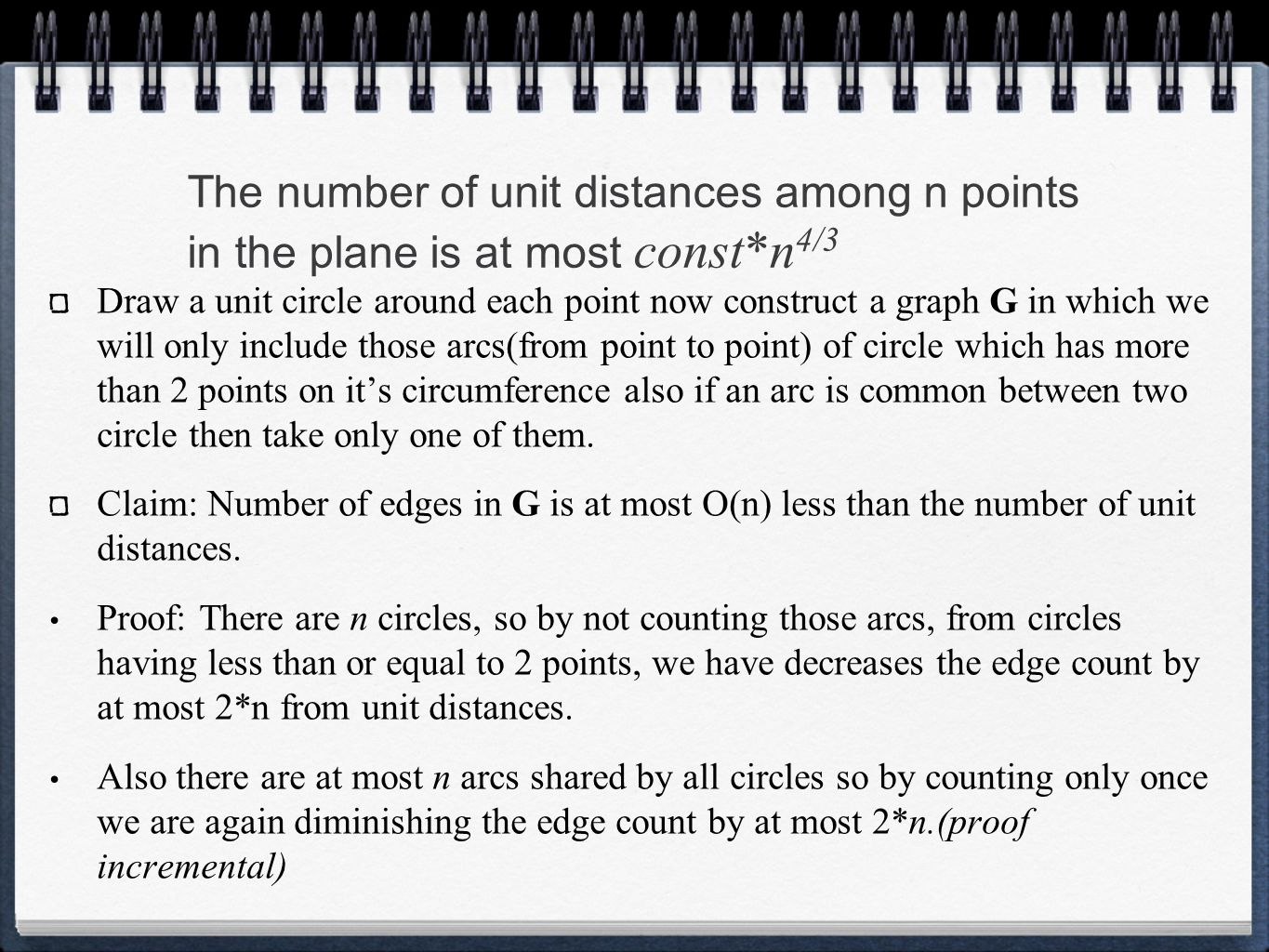 The number of unit distances among n points in the plane is at most const*n 4/3 Draw a unit circle around each point now construct a graph G in which we will only include those arcs(from point to point) of circle which has more than 2 points on it's circumference also if an arc is common between two circle then take only one of them.