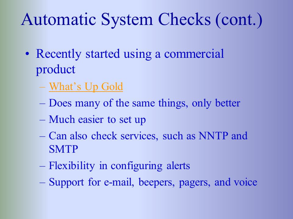 Automatic System Checks Had a homegrown system that: –performed checks every two minutes pinged lots of devices copied a file from each server to exercise netbios –provided an audible alert to operators –sent e-mail to appropriate person when a system didn't respond –worked most of the time