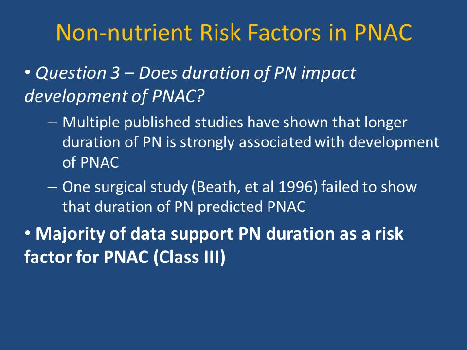 Non-nutrient Risk Factors in PNAC Question 3 – Does duration of PN impact development of PNAC? – Multiple published studies have shown that longer dur