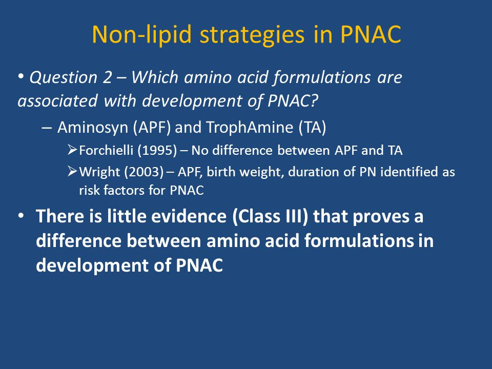 Non-lipid strategies in PNAC Question 2 – Which amino acid formulations are associated with development of PNAC? – Aminosyn (APF) and TrophAmine (TA)