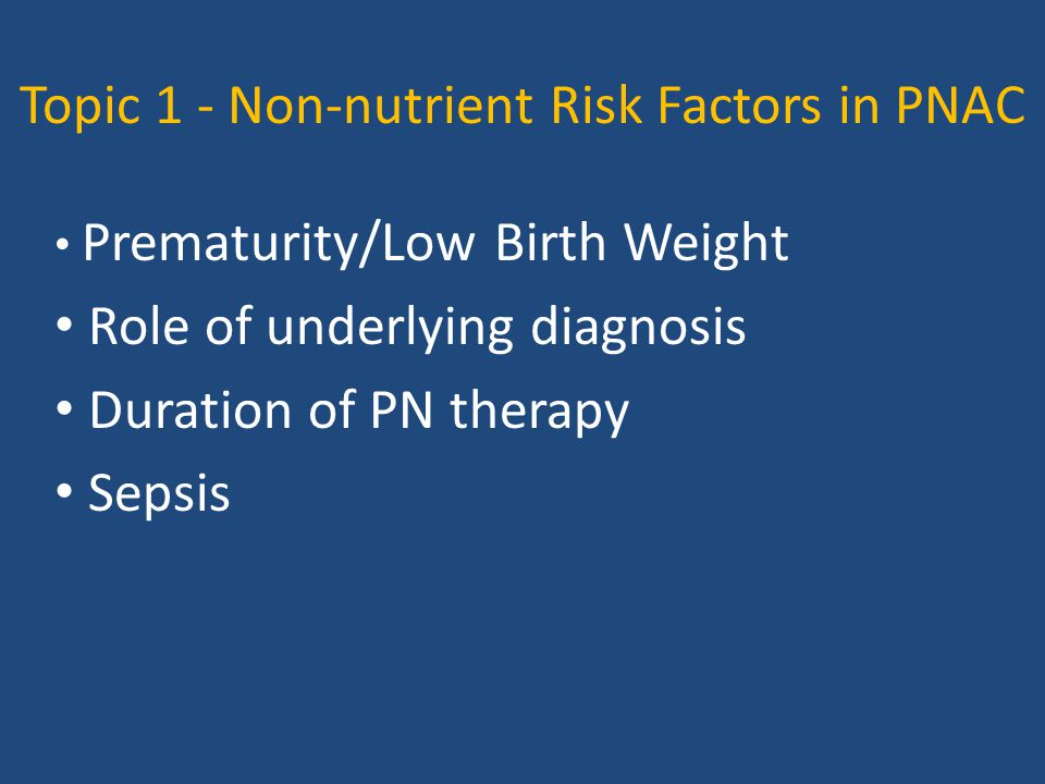 Topic 1 - Non-nutrient Risk Factors in PNAC Prematurity/Low Birth Weight Role of underlying diagnosis Duration of PN therapy Sepsis