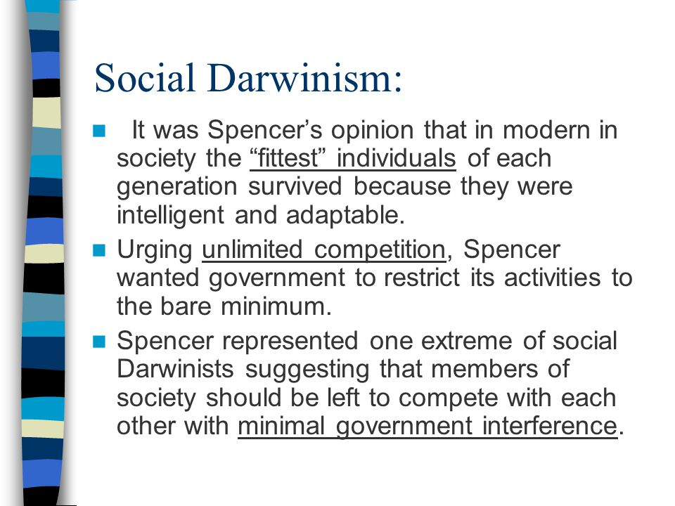 Social Darwinism: Sociologist Herbert Spencer, in the 19 th century, coined the phrase survival of the fittest to describe the outcome of competition between groups in society.