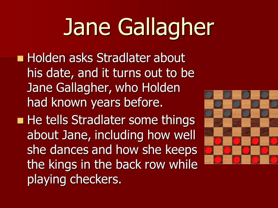 Holden asks Stradlater about his date, and it turns out to be Jane Gallagher, who Holden had known years before.