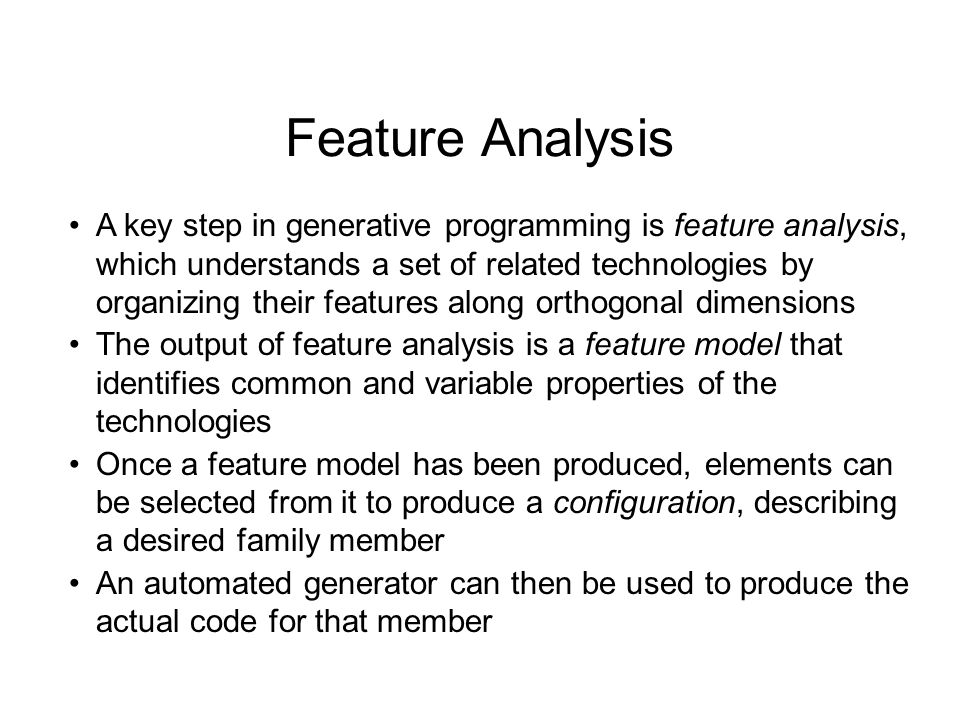 Feature Analysis A key step in generative programming is feature analysis, which understands a set of related technologies by organizing their features along orthogonal dimensions The output of feature analysis is a feature model that identifies common and variable properties of the technologies Once a feature model has been produced, elements can be selected from it to produce a configuration, describing a desired family member An automated generator can then be used to produce the actual code for that member