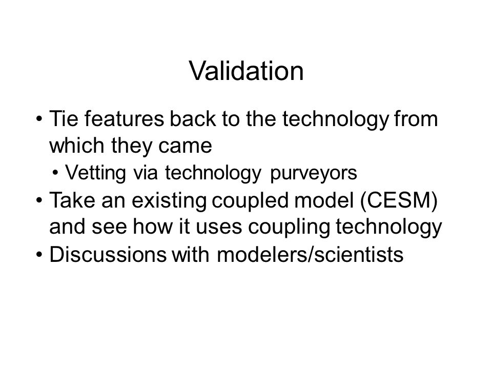 Validation Tie features back to the technology from which they came Vetting via technology purveyors Take an existing coupled model (CESM) and see how it uses coupling technology Discussions with modelers/scientists