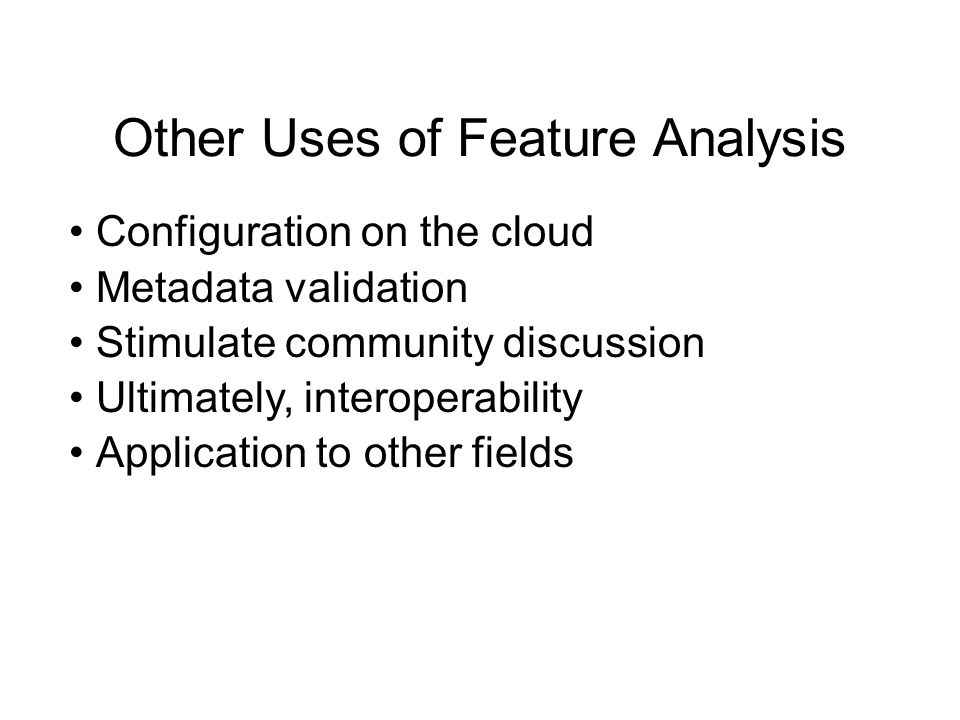 Other Uses of Feature Analysis Configuration on the cloud Metadata validation Stimulate community discussion Ultimately, interoperability Application to other fields