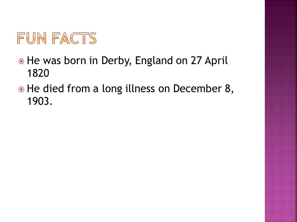  He was born in Derby, England on 27 April 1820  He died from a long illness on December 8, 1903.