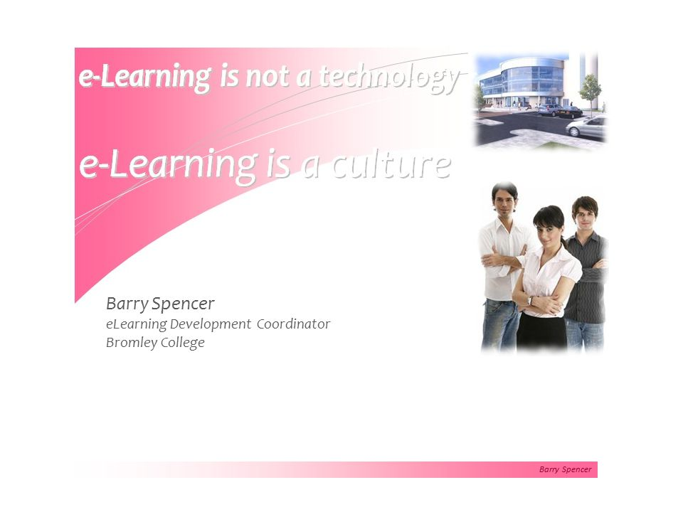 Barry Spencer eLearning Flexibility - Learning can occur at any time in any place.