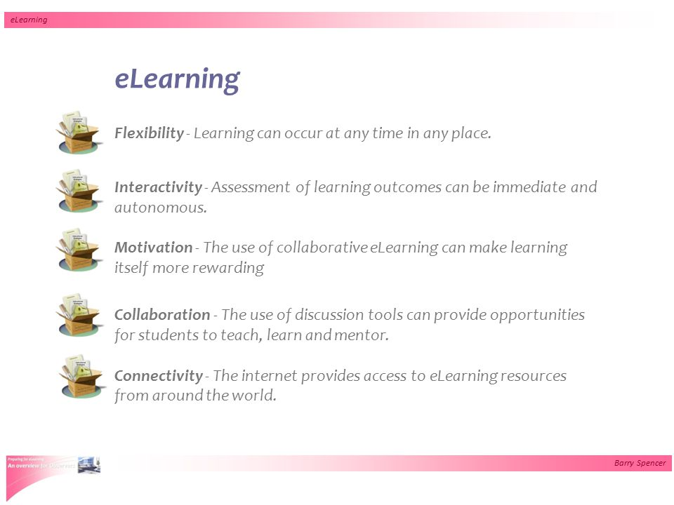 Barry Spencer eLearning Flexibility - Learning can occur at any time in any place. Interactivity - Assessment of learning outcomes can be immediate an