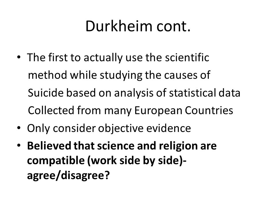 Durkheim cont. The first to actually use the scientific method while studying the causes of Suicide based on analysis of statistical data Collected fr