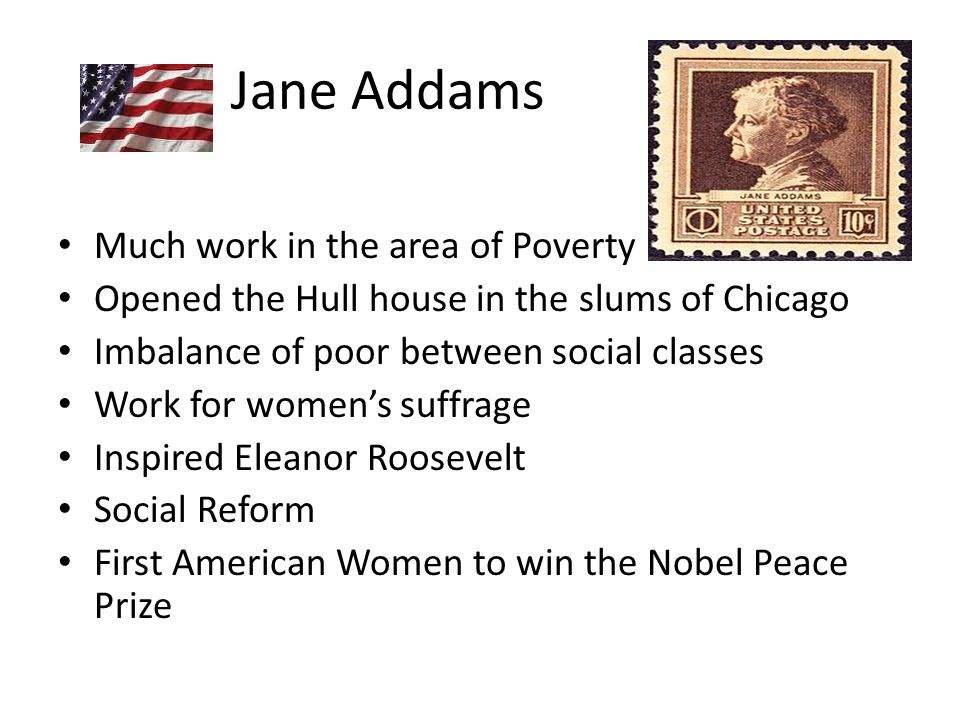 Jane Addams Much work in the area of Poverty Opened the Hull house in the slums of Chicago Imbalance of poor between social classes Work for women's suffrage Inspired Eleanor Roosevelt Social Reform First American Women to win the Nobel Peace Prize