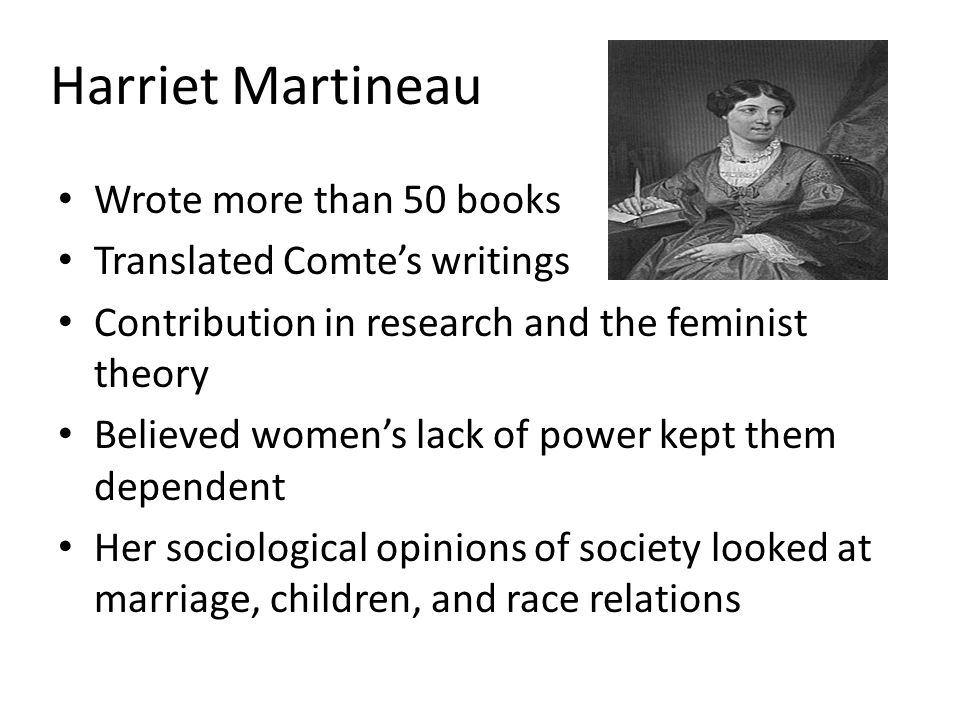 Harriet Martineau Wrote more than 50 books Translated Comte's writings Contribution in research and the feminist theory Believed women's lack of power kept them dependent Her sociological opinions of society looked at marriage, children, and race relations