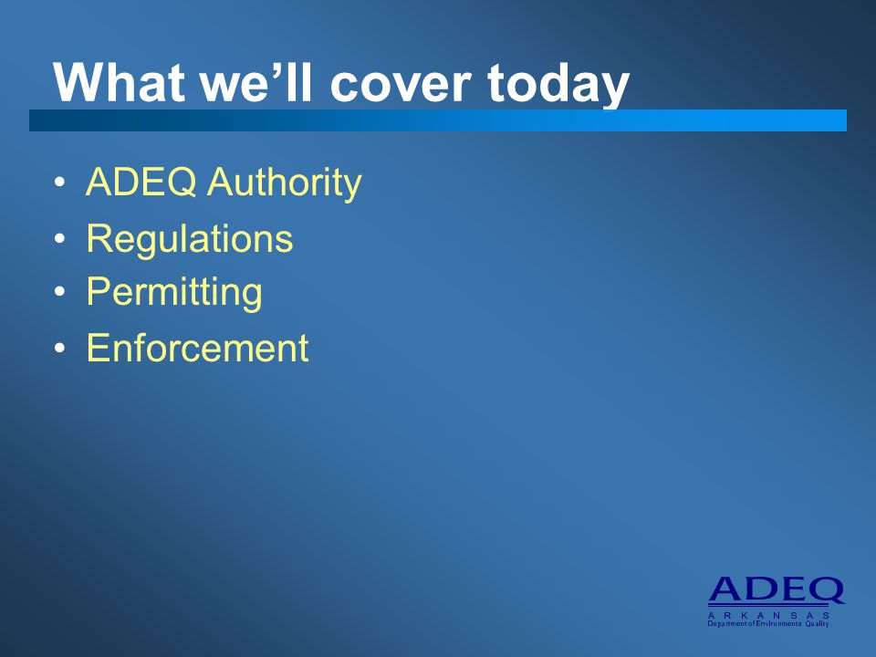 What we'll cover today ADEQ Authority Regulations Permitting Enforcement
