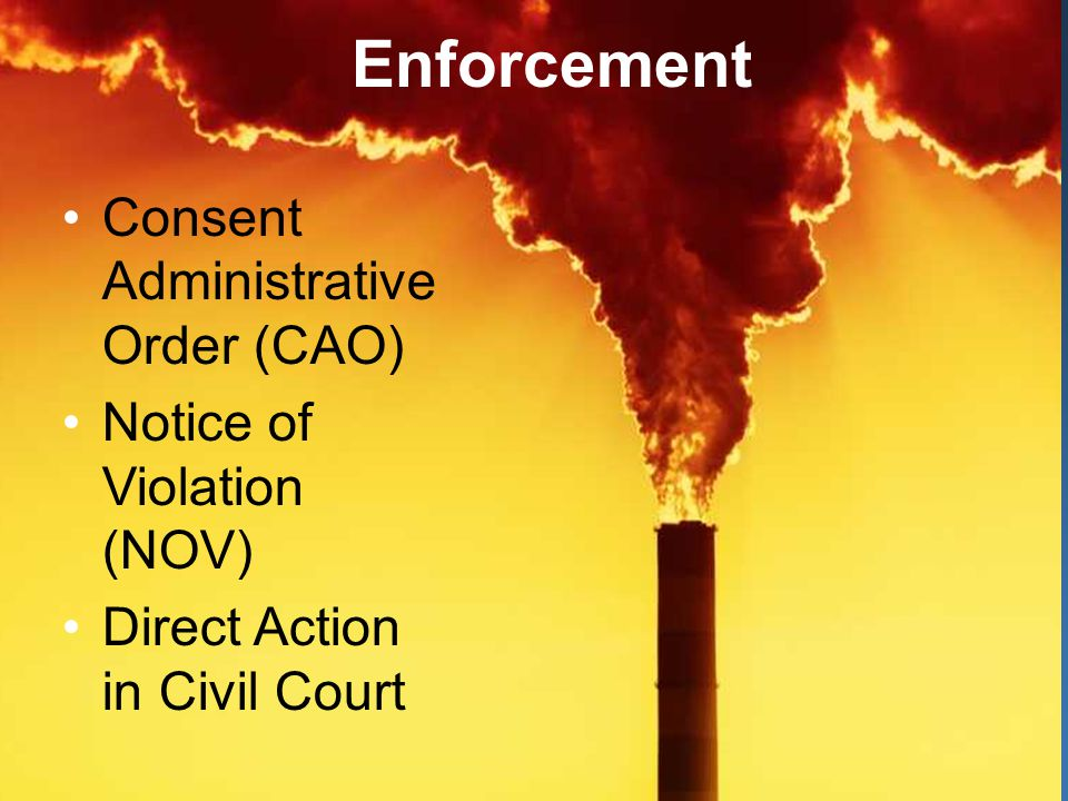 Enforcement Options Consent Administrative Order (CAO) Notice of Violation (NOV) Direct Action in Civil Court Enforcement
