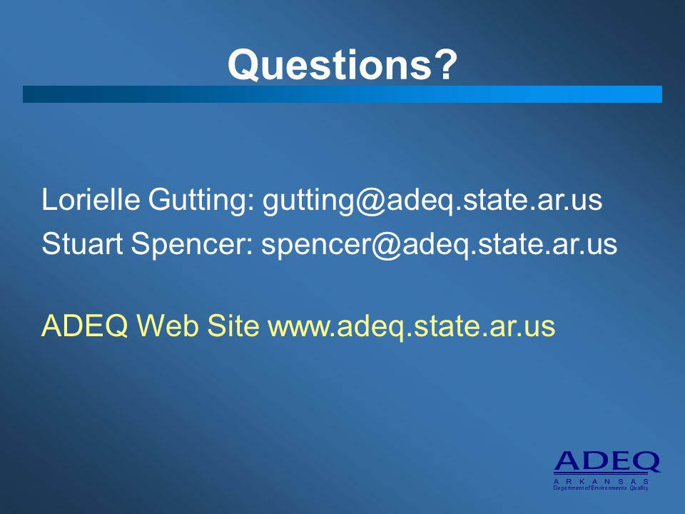 Questions? Lorielle Gutting: gutting@adeq.state.ar.us Stuart Spencer: spencer@adeq.state.ar.us ADEQ Web Site www.adeq.state.ar.us