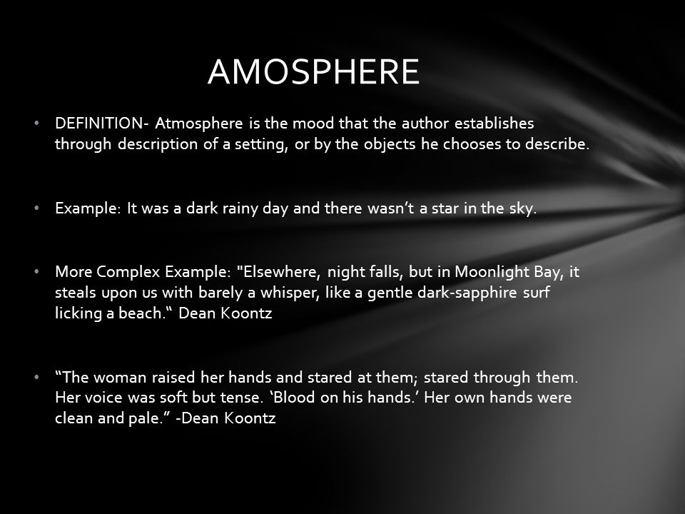 DEFINITION- Atmosphere is the mood that the author establishes through description of a setting, or by the objects he chooses to describe.