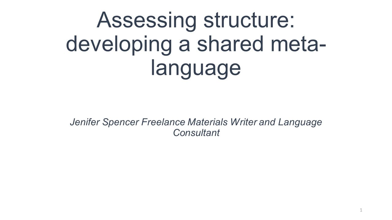 Assessing structure: developing a shared meta- language Jenifer Spencer Freelance Materials Writer and Language Consultant 1