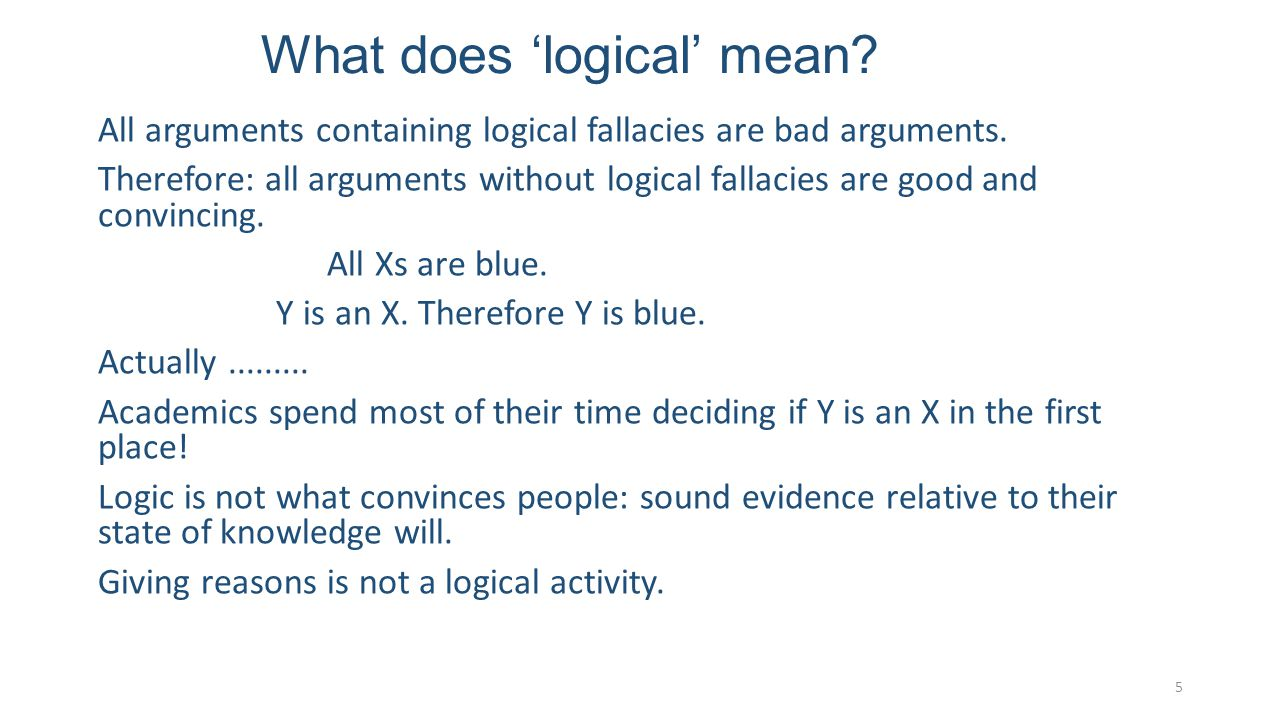 What does 'logical' mean. All arguments containing logical fallacies are bad arguments.