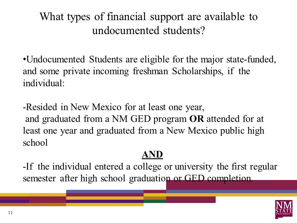 Undocumented Students are eligible for the major state-funded, and some private incoming freshman Scholarships, if the individual: -Resided in New Mexico for at least one year, and graduated from a NM GED program OR attended for at least one year and graduated from a New Mexico public high school AND -If the individual entered a college or university the first regular semester after high school graduation or GED completion.
