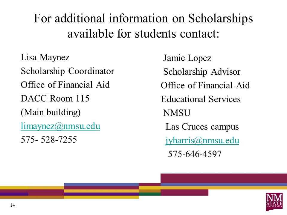 For additional information on Scholarships available for students contact: Lisa Maynez Scholarship Coordinator Office of Financial Aid DACC Room 115 (Main building) limaynez@nmsu.edu 575- 528-7255 Jamie Lopez Scholarship Advisor Office of Financial Aid Educational Services NMSU Las Cruces campus jyharris@nmsu.edu 575-646-4597 14
