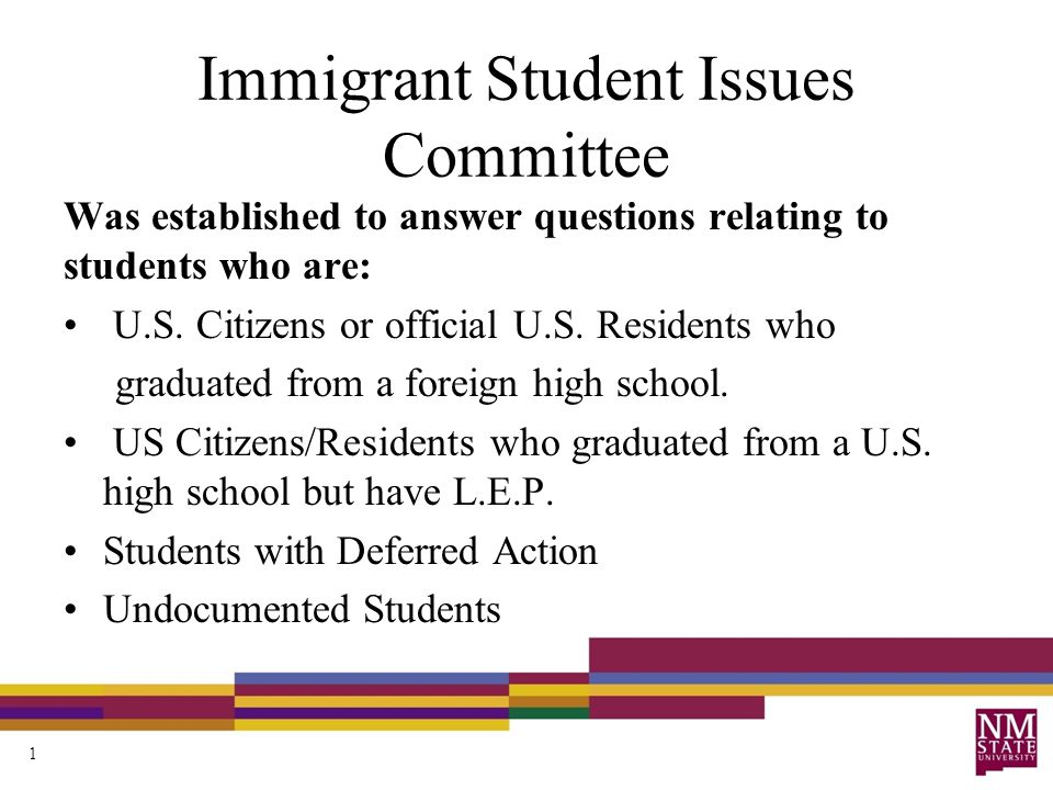 Immigrant Student Issues Committee Was established to answer questions relating to students who are: U.S. Citizens or official U.S. Residents who grad