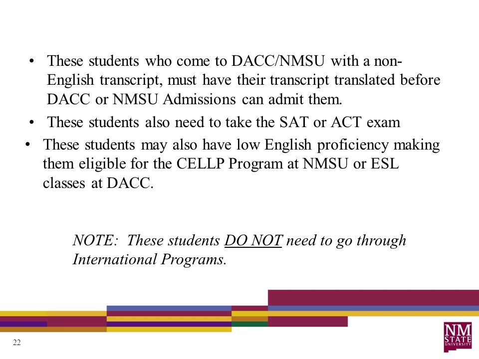 These students who come to DACC/NMSU with a non- English transcript, must have their transcript translated before DACC or NMSU Admissions can admit th