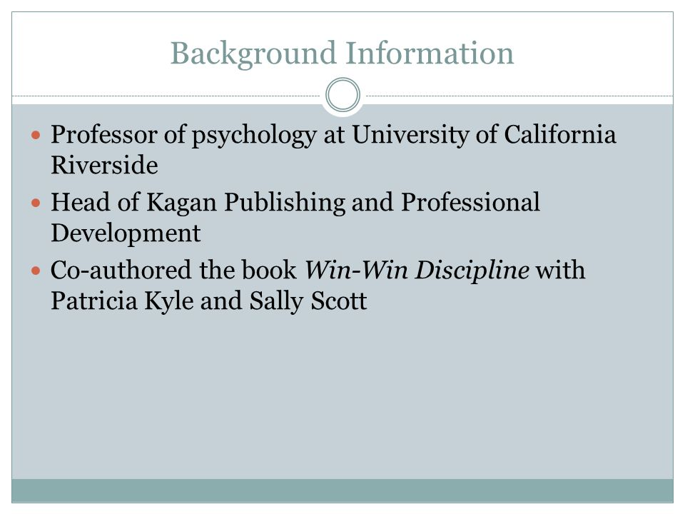Background Information Professor of psychology at University of California Riverside Head of Kagan Publishing and Professional Development Co-authored the book Win-Win Discipline with Patricia Kyle and Sally Scott