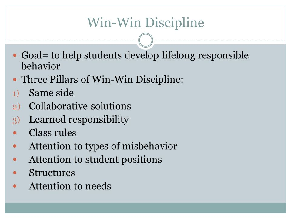 Win-Win Discipline Goal= to help students develop lifelong responsible behavior Three Pillars of Win-Win Discipline: 1) Same side 2) Collaborative solutions 3) Learned responsibility Class rules Attention to types of misbehavior Attention to student positions Structures Attention to needs
