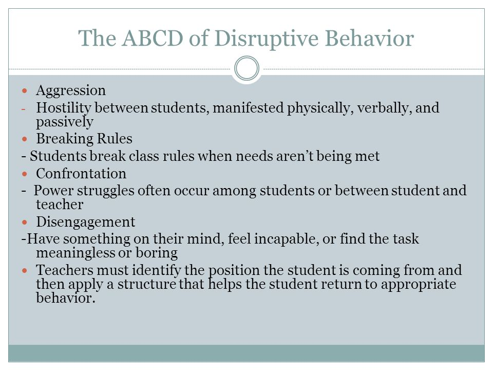 The ABCD of Disruptive Behavior Aggression - Hostility between students, manifested physically, verbally, and passively Breaking Rules - Students break class rules when needs aren't being met Confrontation - Power struggles often occur among students or between student and teacher Disengagement -Have something on their mind, feel incapable, or find the task meaningless or boring Teachers must identify the position the student is coming from and then apply a structure that helps the student return to appropriate behavior.