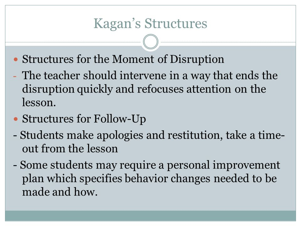 Kagan's Structures Structures for the Moment of Disruption - The teacher should intervene in a way that ends the disruption quickly and refocuses attention on the lesson.