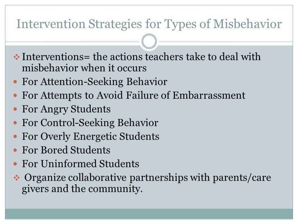 Intervention Strategies for Types of Misbehavior  Interventions= the actions teachers take to deal with misbehavior when it occurs For Attention-Seeking Behavior For Attempts to Avoid Failure of Embarrassment For Angry Students For Control-Seeking Behavior For Overly Energetic Students For Bored Students For Uninformed Students  Organize collaborative partnerships with parents/care givers and the community.