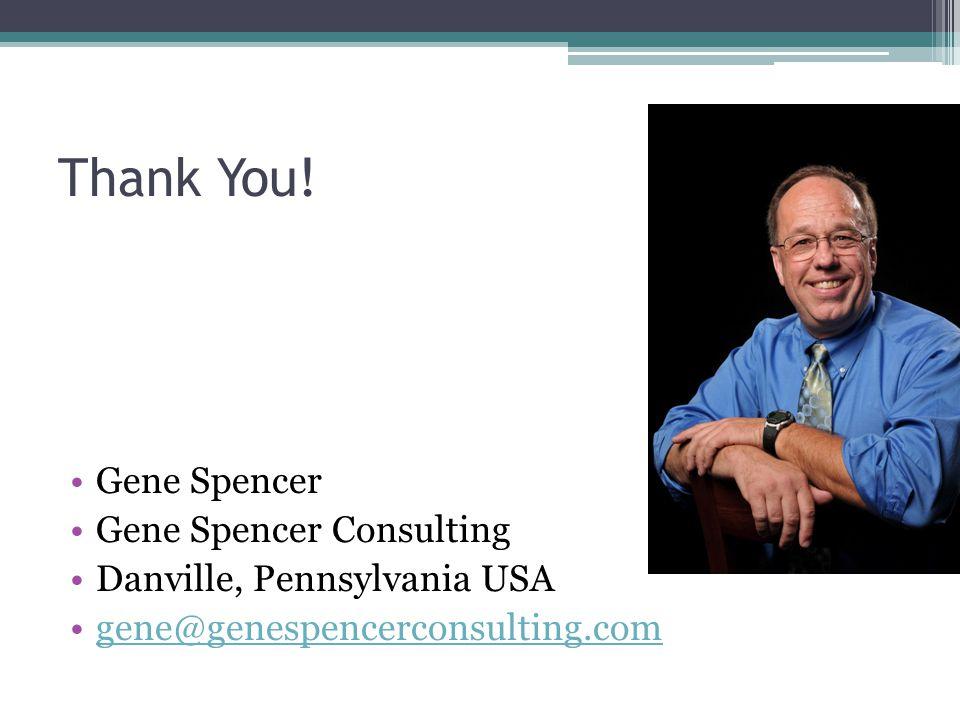 Thank You! Gene Spencer Gene Spencer Consulting Danville, Pennsylvania USA gene@genespencerconsulting.com
