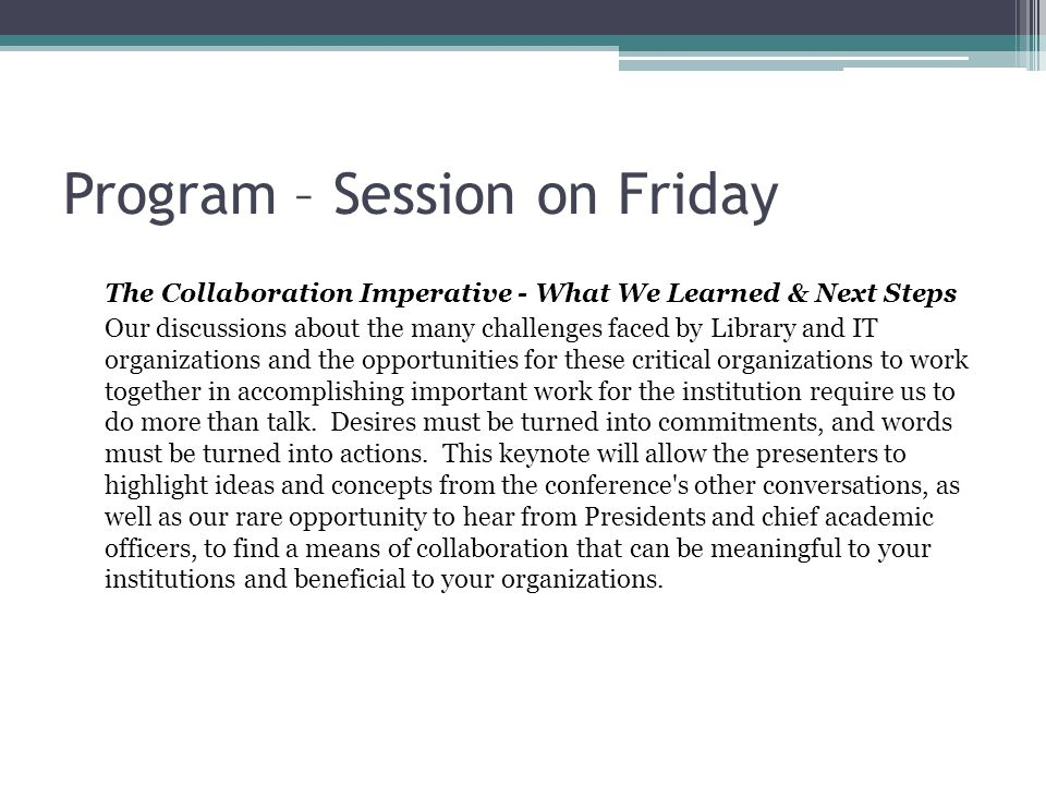 Program – Session on Friday The Collaboration Imperative - What We Learned & Next Steps Our discussions about the many challenges faced by Library and IT organizations and the opportunities for these critical organizations to work together in accomplishing important work for the institution require us to do more than talk.