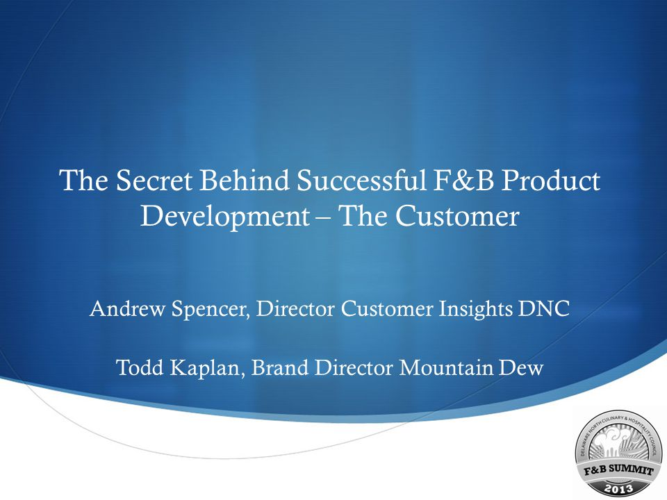 The Secret Behind Successful F&B Product Development – The Customer Andrew Spencer, Director Customer Insights DNC Todd Kaplan, Brand Director Mount