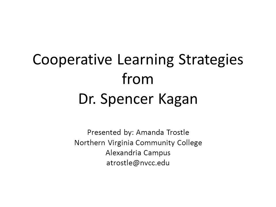 Cooperative Learning Strategies from Dr. Spencer Kagan Presented by: Amanda Trostle Northern Virginia Community College Alexandria Campus atrostle@nvc