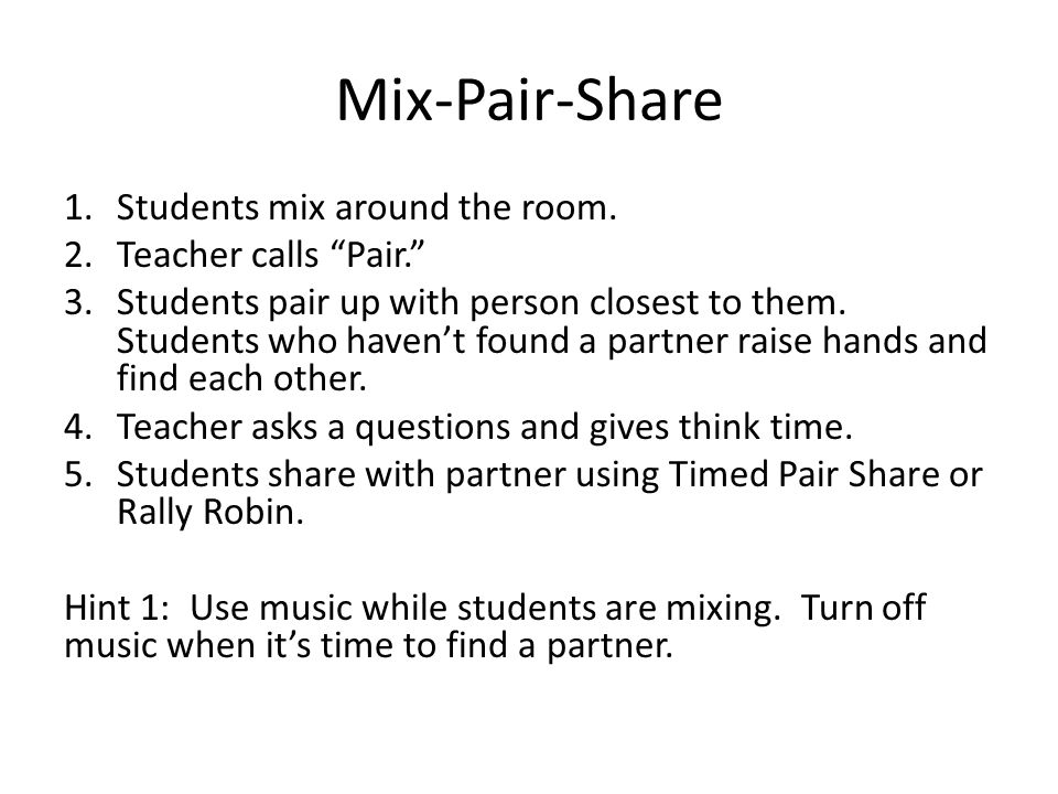 "Mix-Pair-Share 1.Students mix around the room. 2.Teacher calls ""Pair."" 3.Students pair up with person closest to them. Students who haven't found a pa"