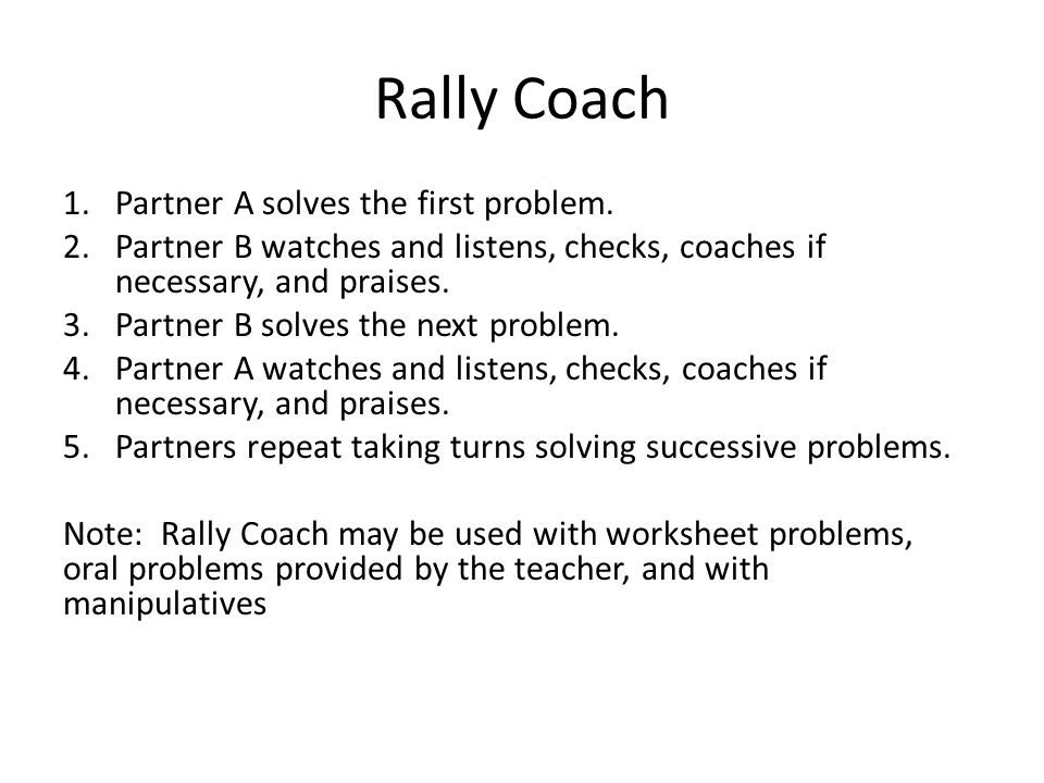 Rally Coach 1.Partner A solves the first problem. 2.Partner B watches and listens, checks, coaches if necessary, and praises. 3.Partner B solves the n