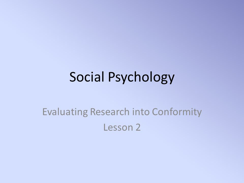Social Psychology Evaluating Research into Conformity Lesson 2