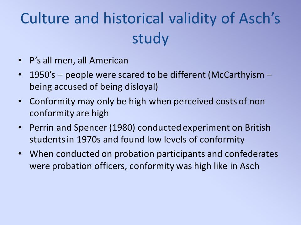 Culture and historical validity of Asch's study P's all men, all American 1950's – people were scared to be different (McCarthyism – being accused of being disloyal) Conformity may only be high when perceived costs of non conformity are high Perrin and Spencer (1980) conducted experiment on British students in 1970s and found low levels of conformity When conducted on probation participants and confederates were probation officers, conformity was high like in Asch