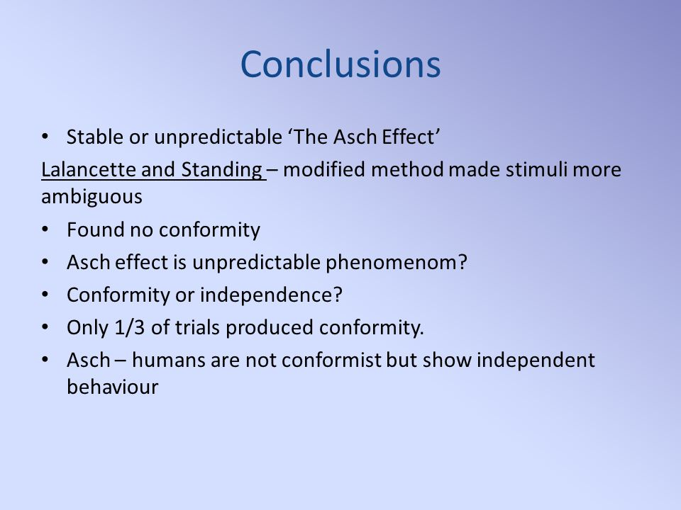 Conclusions Stable or unpredictable 'The Asch Effect' Lalancette and Standing – modified method made stimuli more ambiguous Found no conformity Asch effect is unpredictable phenomenom.