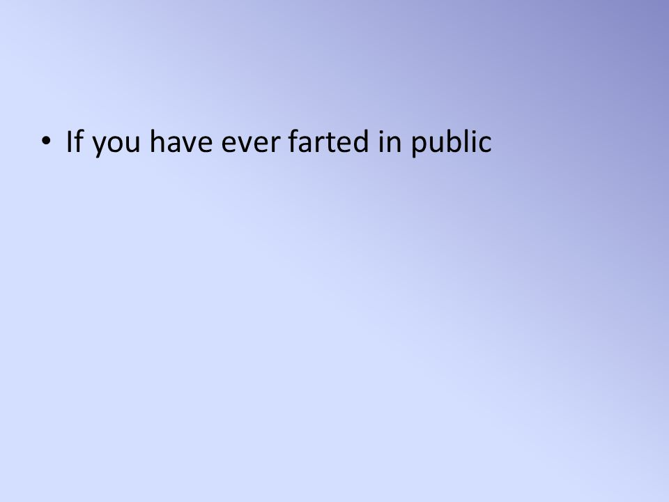 If you have ever farted in public