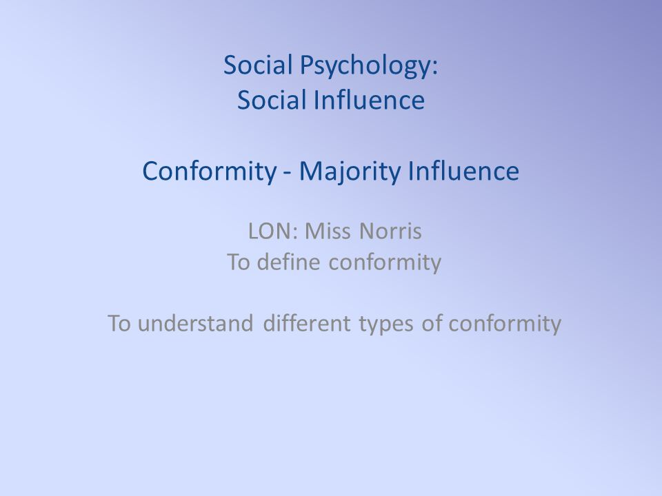 Social Psychology: Social Influence Conformity - Majority Influence LON: Miss Norris To define conformity To understand different types of conformity